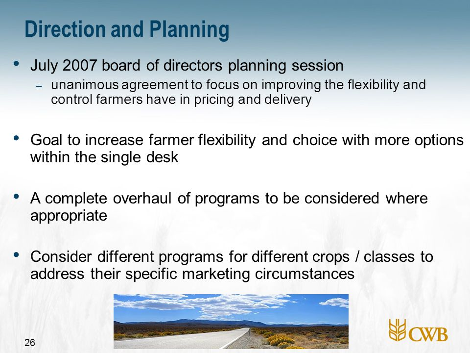 27 Objectives Flexible and easy for farmers to use Provide farmers fair, reasonable and timely access to delivery Provide more predictable timing of delivery Better match farmers' deliveries with CWB sales requirements – Improved logistical efficiency – Increased ability to capture sales opportunities – Better overall return Farmers want a daily cash price Program risks must be manageable (price and basis risk)