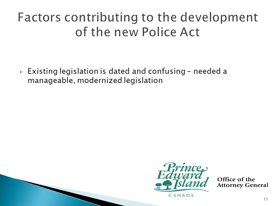  Police Act 1930  RCMP as Provincial Police Force in 1932 ◦ municipal police forces: Charlottetown (1855) and Summerside (1877)  Present Police Act was proclaimed in 1951 ◦ Approx 8 amendments last in 2000  Appointment regulations made in 1993 12