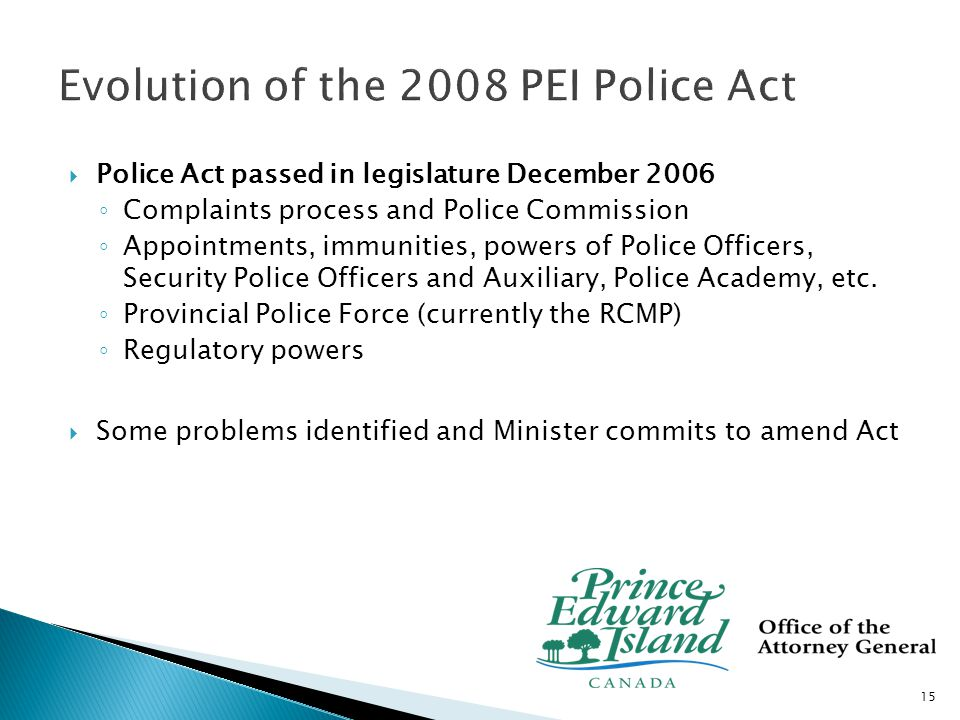  Highlights of amendments passed in December 2008 ◦ Increased transparency and refined complaints process  Deleted provisions which would allow the Commissioner to review a complaint prior to a hearing  Complaint time limit from 12 to 6 months ◦ Added regulation-making powers for training, use of force ◦ Manager and investigator qualifications provisions subject to Regulation  Currently preparing for proclamation 16