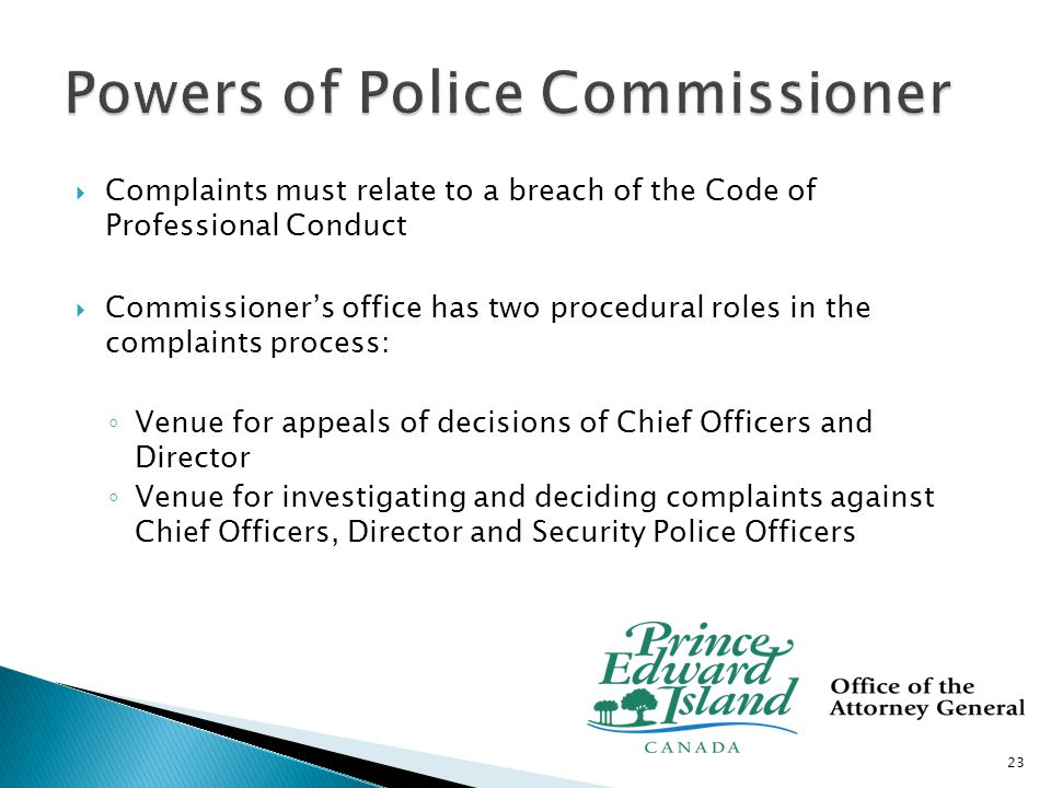  Appeal venue: ◦ Manager after investigating the decision, the request and the complaint will:  Attempt informal resolution  Dismiss if decision deemed appropriate or complainant or respondent have refused a reasonable resolution  Refer to a hearing ◦ Police Commissioner shall:  Dismiss  Overturn  Vary  Order costs 24