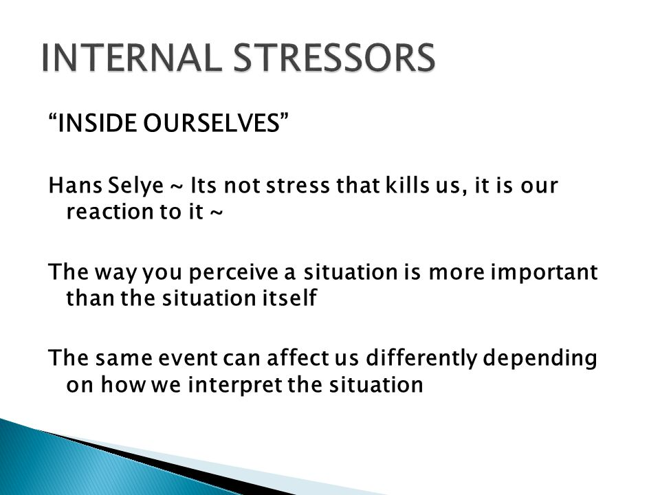  We attach our own meaning to events (either good or bad) so depending on the meaning, the event is either stressful or not  How event is perceived (internal stress)  Internal stressor can play a major role in the stress of daily life 14