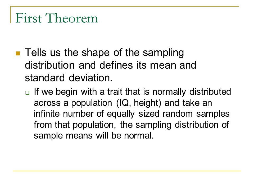 Central Limit Theorem For any trait or variable, even those that are not normally distributed in the population, as sample size grows larger, the sampling distribution of sample means will become normal in shape.