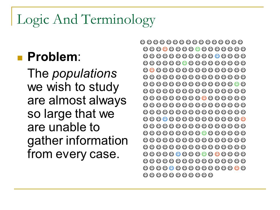 Logic And Terminology (cont.) Solution: We choose a sample -- a carefully chosen subset of the population – and use information gathered from the cases in the sample to generalize to the population.