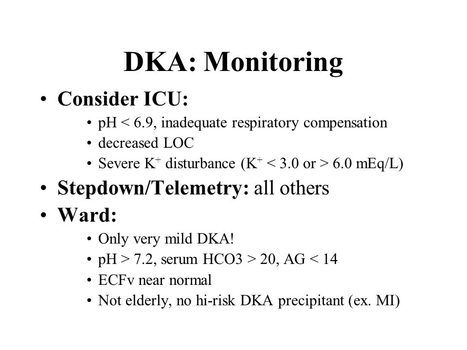 DKA: Monitoring CBG q1-2h on IV insulin gtt q2h: Serum lytes, creatinine, glucose q4-6h: pH > 7.2, HCO3 > 20, AG < 15 ECFv stable and IV fluids @ maintenance rates normal K + Calcium profile: Initially, then q12-24h unless abnormal Phospate levels can be high at 1 st but drop with Rx of DKA Flowcharts to record biochemical parameters shown to be useful