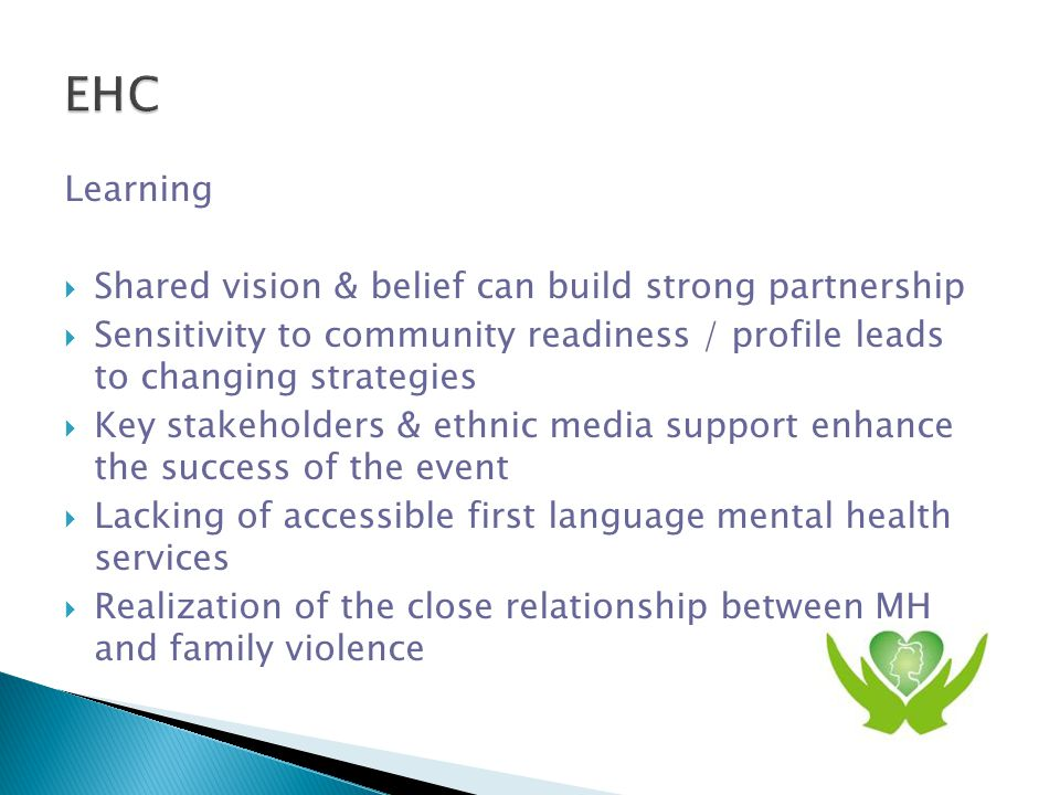 Outcomes  Increased community MH awareness  New services & alliance: Chinese Community Response to Family Violence, Depression Support Group, Old Memories Old Melodies  Build and share resources among partners and service providers  Ethnic media put MH in their program