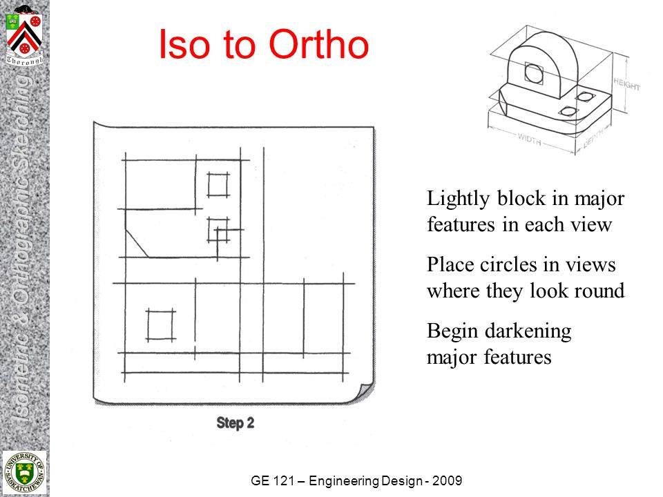 GE 121 – Engineering Design - 2009 Iso to Ortho Construction lines can be used to project location or size of one feature to another view A miter line can be used to project Depth dimensions
