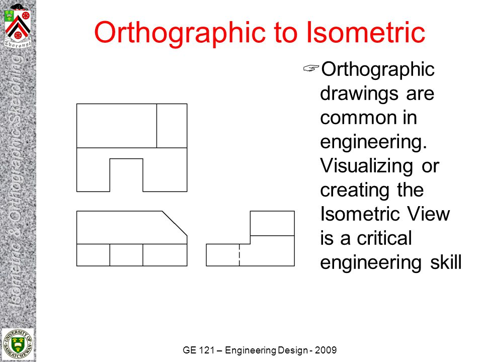 GE 121 – Engineering Design - 2009 Orthographic to Isometric Hints for Isometric Sketching Identify major features and overall dimensions Use clean, crisp strokes Do not use straightedges or scales when sketching Start by drawing a bounding box, using construction lines Only measure dimensions along the primary axes Do not directly transfer angles from a multiview to a pictorial Use light construction lines to locate vertices and edges Sketch faces roughly in this order: 1.Normal faces on the perimeter of the bounding box 2.Normal faces in the interior of the bounding box 3.Inclined faces 4.Oblique faces Darken all object lines