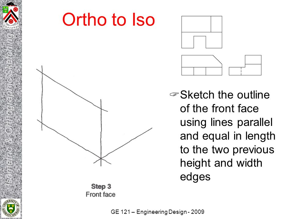 GE 121 – Engineering Design - 2009 Ortho to Iso  Sketch the outlines of the top and side faces using the same basic procedure as used for the front face  Begin sketching start/end points of major features