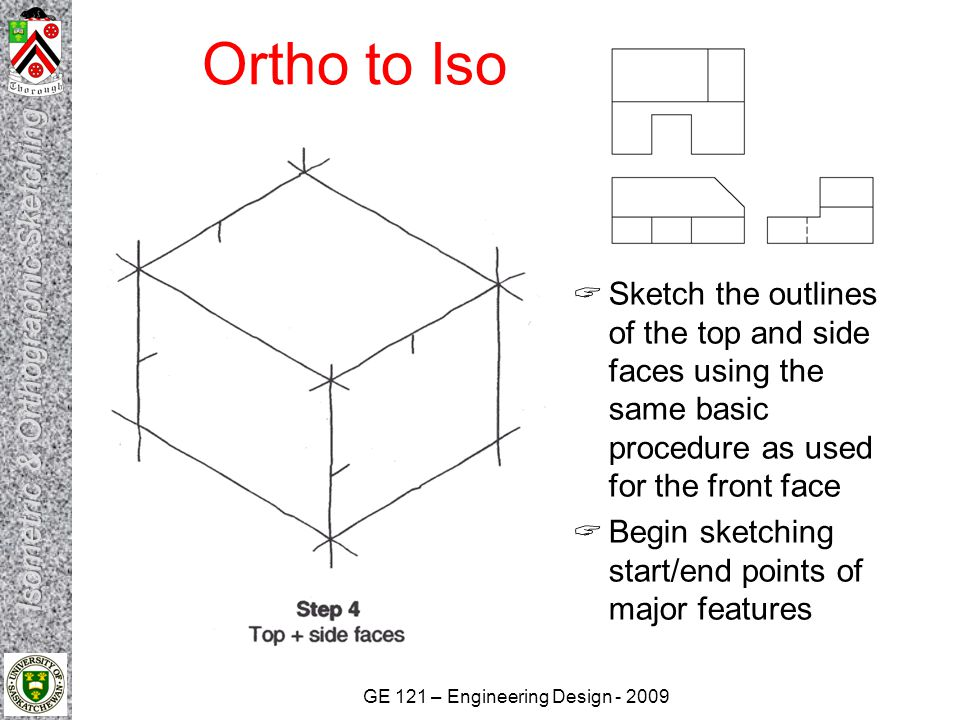 GE 121 – Engineering Design - 2009 Ortho to Iso  Begin darkening major features as they are developed  Locate start/end points of additional and smaller features