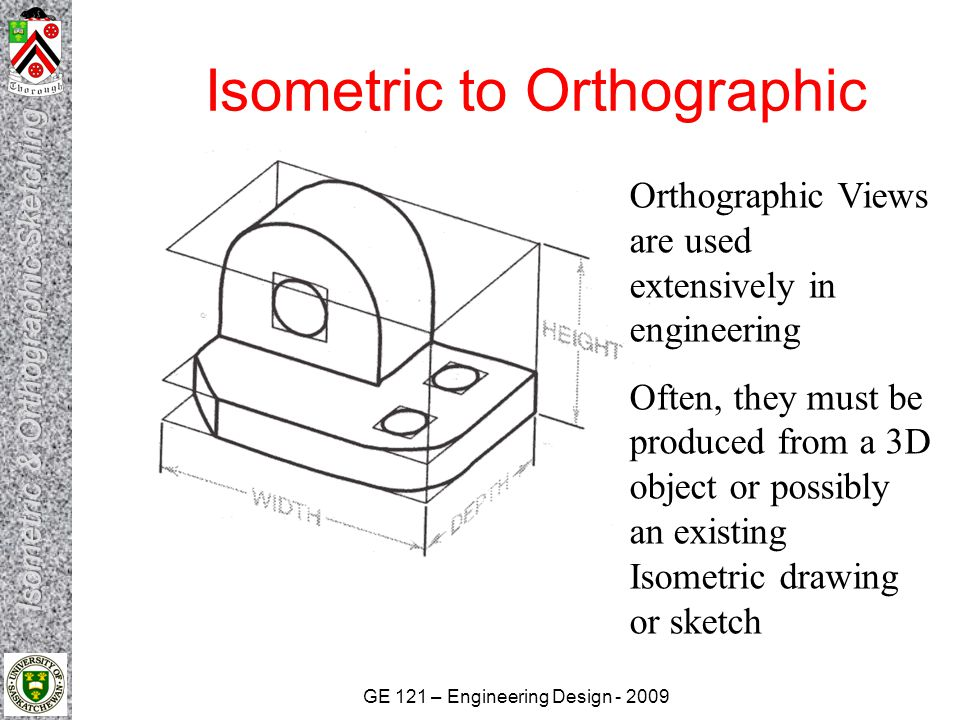 GE 121 – Engineering Design - 2009 Isometric to Orthographic  Hints for Orthographic Sketching Identify the major features and overall dimensions Use clean, crisp strokes Do not use straightedges or scales when sketching Start by drawing bounding boxes and a miter line, using construction lines Align the views Use light construction lines to locate vertices and edges Only measure dimensions along primary axes Map inclined and oblique faces between all three views Follow the precedence of lines Doublecheck to make sure there are no missing hidden or center lines Darken all visible, hidden and center lines
