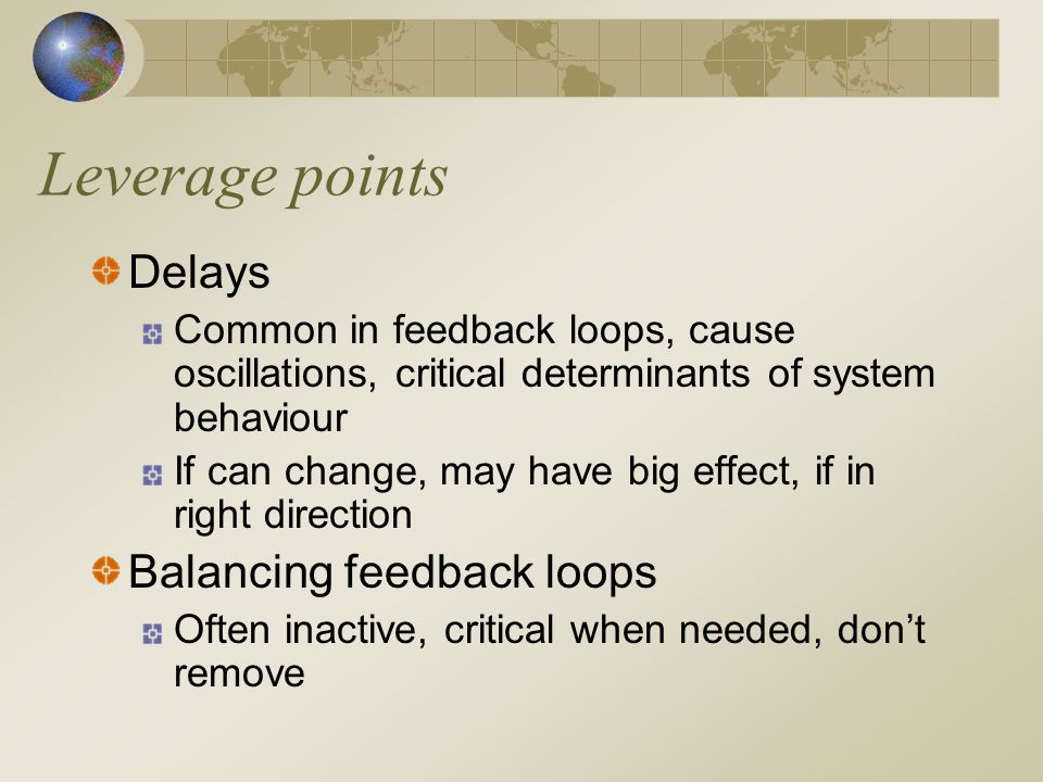 Leverage points Reinforcing feedback loops Source of growth, explosion, erosion, collapse; success to successful Information flows Access, if missing malfunction of system Rules, incentives, punishments, constraints Who has power over them High leverage points