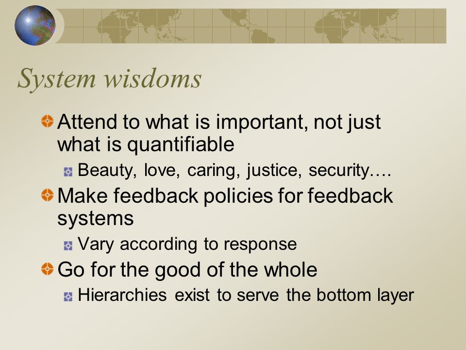 System wisdoms Listen to the wisdom of the system Aid things that help it run itself Locate responsibility in the system In both analysis and design Stay humble, stay a learner Celebrate complexity Expand time horizons Discount the discount rate, think long term