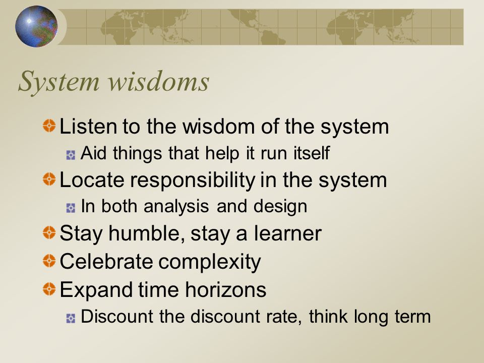 System wisdoms Expand the boundary of caring 'No part of the human race is separate either from other human beings or from the global ecosystem' Don't erode the goal of goodness Look at the best we humans can do, spread it.