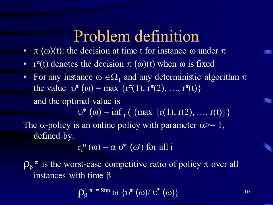 11 Analysis A simple parameterized algorithm, called the  -policy, with parameter   and competitive ratio  , provided that it is feasible To be feasible a solution must satisfy 3 constraints: 1) the total amount of work performed at time i cannot exceed the amount of work accomplished with r i resources 2) all work must be performed with the respective deadlines 3) the work cannot be performed before it has arrived