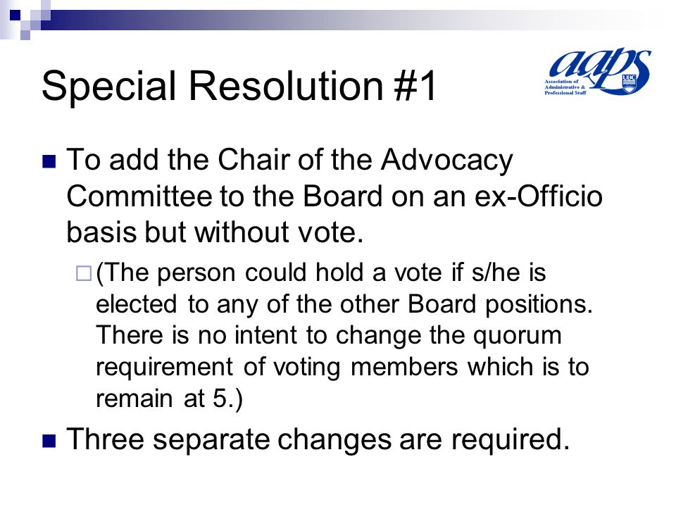 Special Resolution #1(a) Article IV Section 1 of the Bylaws be amended by adding the words: the Chair of the Advocacy Committee shall serve in ex-officio capacity but will not hold a vote on the Executive Board so that the Bylaw will now read: The Executive Board shall consist of a President, a First Vice-President, a Second Vice-President, a Secretary, a Treasurer, the immediate Past President, the Chair of the Advocacy Committee and a maximum of six (6) Executive Members at Large.