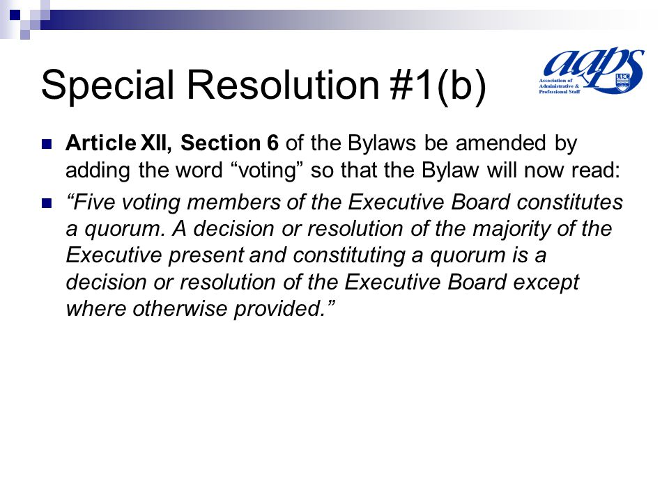 Special Resolution #1(c) Article XII, Section 7 of the Bylaws be amended by adding the words and the Chair of the Advocacy Committee so that the Bylaw will now read: Each member of the Executive Board, except the President and the Chair of the Advocacy Committee, has one vote.