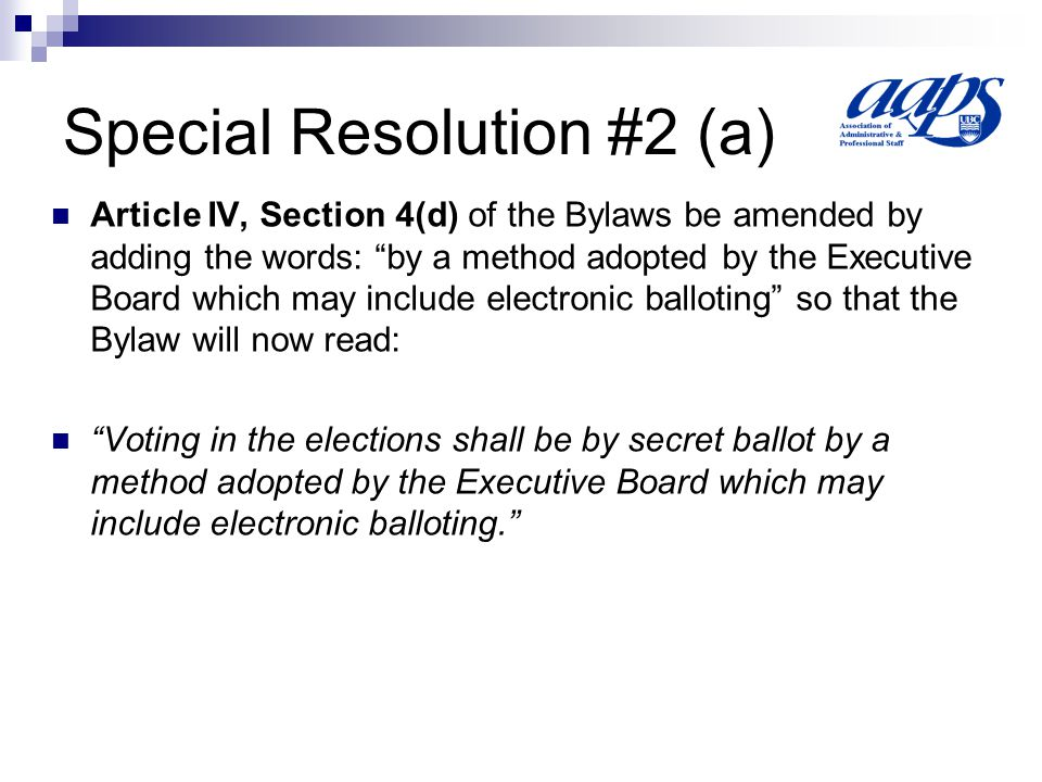 Special Resolution #2 (b) Article IV, Section 3 of the Bylaws be amended by adding the words except for the Immediate Past President and the Chair of the Advocacy Committee and adding the words or before so that the Bylaw will now read: The Executive Board, except for the Immediate Past President and the Chair of the Advocacy Committee, shall be elected at or before the Annual General Meeting during the month of October and shall take office at the close of the meeting at which it is elected.