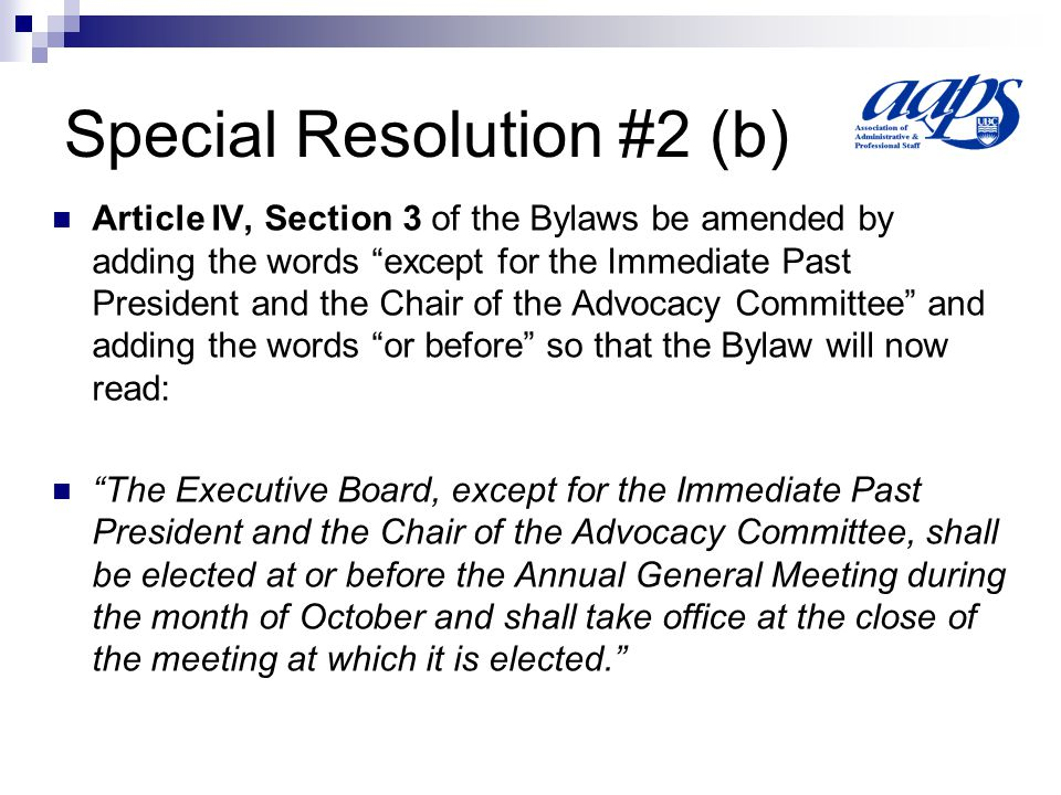 Special Resolution #2 (c) Article IV, Section 4(a) of the Bylaws be amended by deleting Section 4(a) and replacing it with the following 4(a) Nominations for the elected positions on the Executive Board must be submitted in writing to the Secretary no earlier than 90 calendar days prior to the date set for the Annual General Meeting and no later than 21 calendar days prior to that date.
