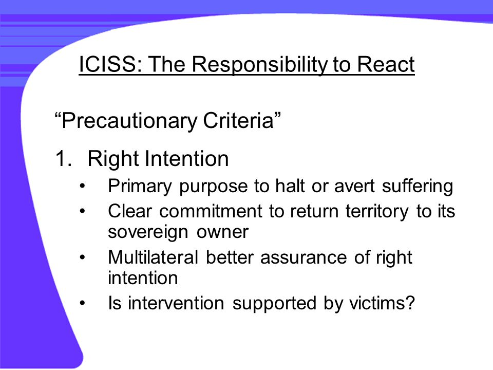 ICISS: The Responsibility to React 2.Last Resort 3.Proportional Means IHL and even higher standares 4.Reasonable Prospects it may be the case that some human beings simply cannot be rescued except at unacceptable costs