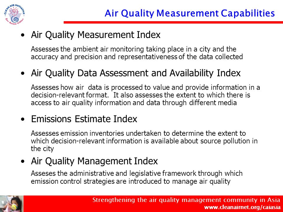 Strengthening the air quality management community in Asia www.cleanairnet.org/caiasia Six cities measure the acute and chronic health effects for all criteria compounds (NO 2, SO 2, PM, CO, Pb, O 3 ) Nine cities measure trends in pollutant concentrations for all criteria compounds Five cities measure the spatial distriubution for all compounds 11 cities have the capacity to measure kerbside criteria for all compounds Rigorous QA/QC criteria are applied in eight cities Bangkok  Kolkata  Beijing  Metro Manila  Busan  Mumbai  Colombo  New Delhi  Dhaka  Seoul  Hanoi  Shanghai  Ho Chi Minh  Singapore  Hong Kong  Surabaya  Jakarta  Taipei  Kathmandu  Tokyo  Minimal  Limited  Moderate  Good  Excellent  Air Quality Measurement Index