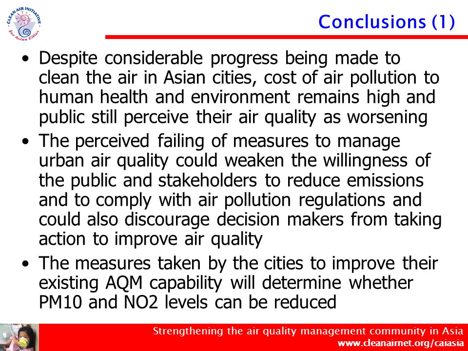 Strengthening the air quality management community in Asia www.cleanairnet.org/caiasia Conclusions (2) The identification of the stage of development in terms of AQM capability can assist cities in setting priorities and developing strategies to strengthen their AQM capability.