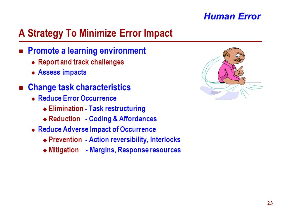 24 An Alternative Human Error Strategy Reality Half of all errors are Skill-based Premise Skill-based behaviour at greatest risk of error Situational Factors Experienced with task Performed by habit - Minimal attention Risk outweighs danger due to task familiarity Vulnerability To Error Human Error