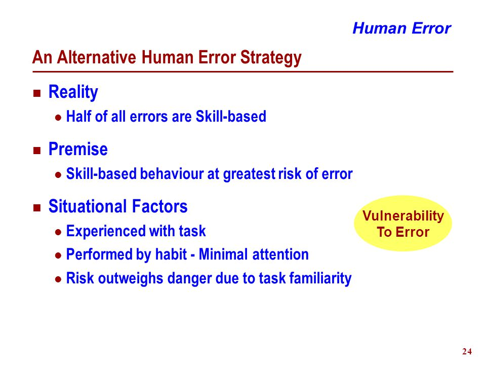 25 An Alternative Human Error Strategy Recommended Action Right  Instill awareness of error vulnerability  Conduct all tasks with conscious attention  Think Danger, Not Safety Wrong  Human nature to make errors We have a conscious choice to make.