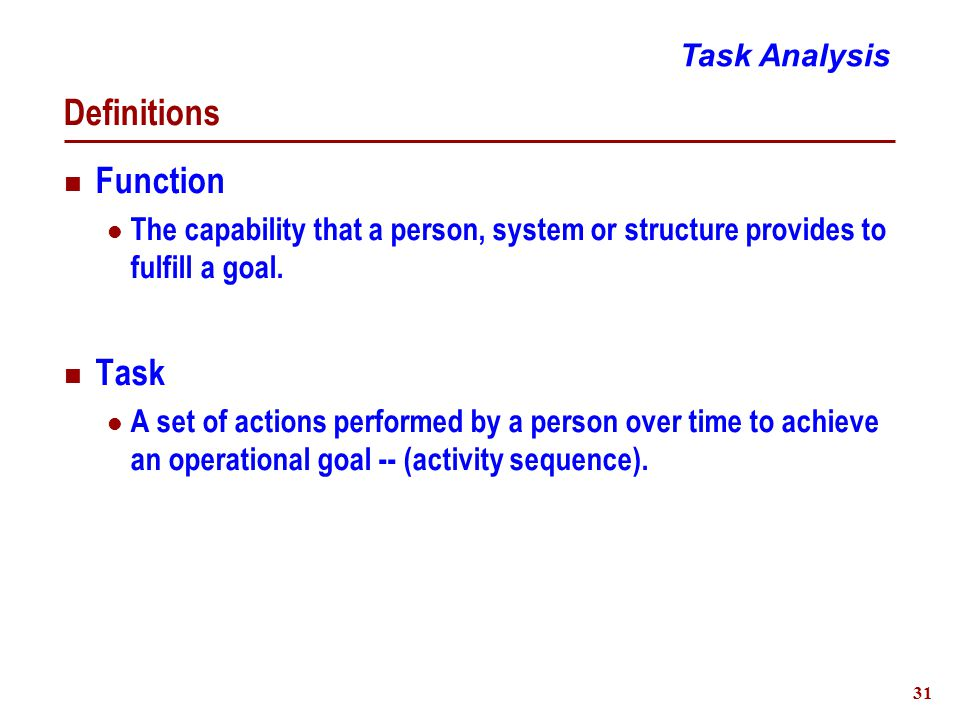 32 Task Analysis Purpose To characterize and assess human activities to support system operation Stages Identification  Establish objectives and scope Description  Characterize task properties Assessment  Evaluate acceptability Task Analysis