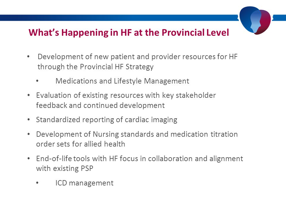 What's Happening in HF at the Provincial Level PATIENT RESOURCES MEDICATIONS SODIUM FLUID EXERCISE EXACERBATION PLAN HF 101 PROVIDER RESOURCES REFERRAL FORMS PATIENT ASSESMENT FORMS CARE MAPS & TX ALGORITHMS MEDICATION TITRATION PATIENT SYMPTOM STATUS VISIT SNAP SHOT