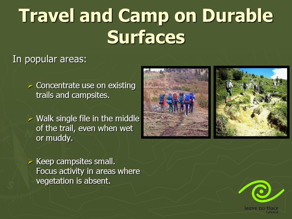 Travel and Camp on Durable Surfaces In Pristine Areas:  Disperse use to prevent the creation of campsites and trails  Avoid places where impacts are just beginning