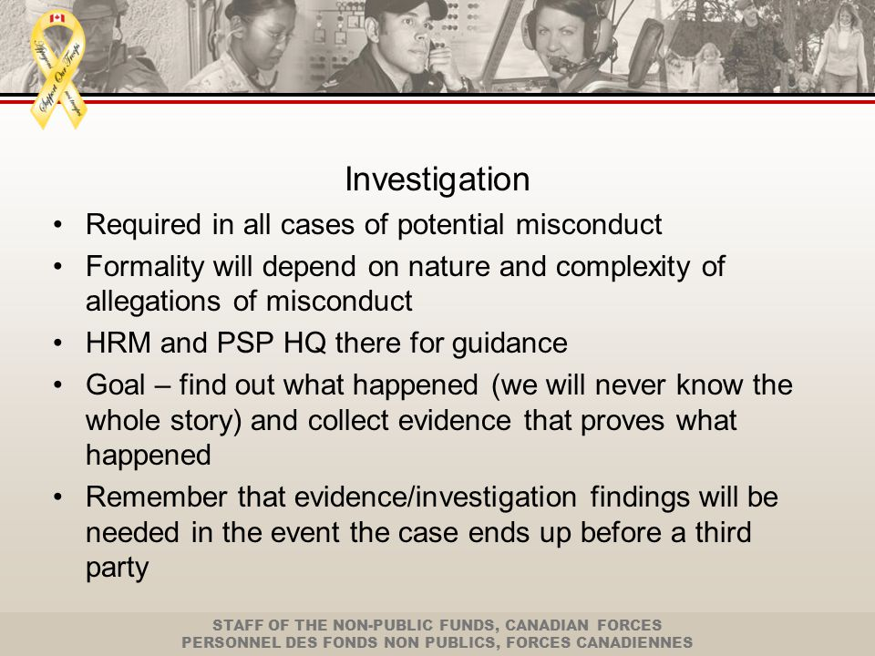 STAFF OF THE NON-PUBLIC FUNDS, CANADIAN FORCES PERSONNEL DES FONDS NON PUBLICS, FORCES CANADIENNES Investigation (cont'd) Start with what you have been given initially Organize your investigation Meet with witnesses and get their version of the facts Collect evidence Meet with employee at least once during the investigation to review the allegations and evidence with the employee and get his/her side of the story (with union rep) – go back as new evidence if uncovered after meeting with the employee Why.