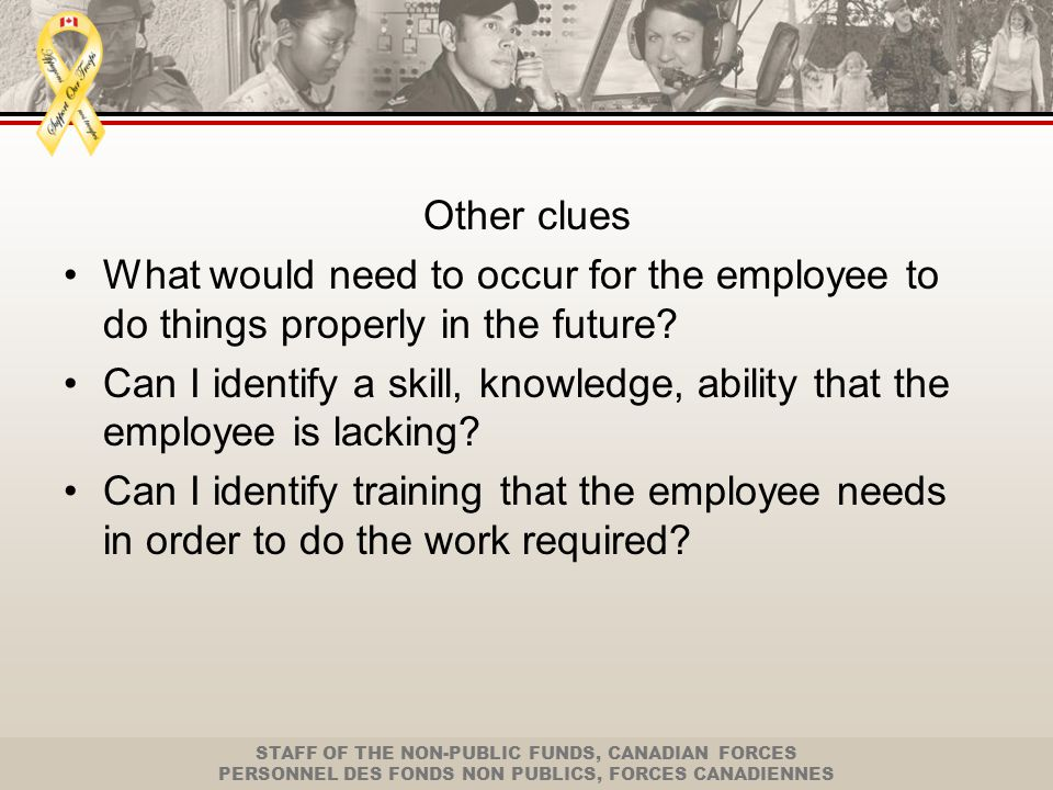 STAFF OF THE NON-PUBLIC FUNDS, CANADIAN FORCES PERSONNEL DES FONDS NON PUBLICS, FORCES CANADIENNES Other considerations How long will reasonably it take for the employee to acquire the skill needed (if immediate and ongoing is reasonable expectation – likely misconduct).