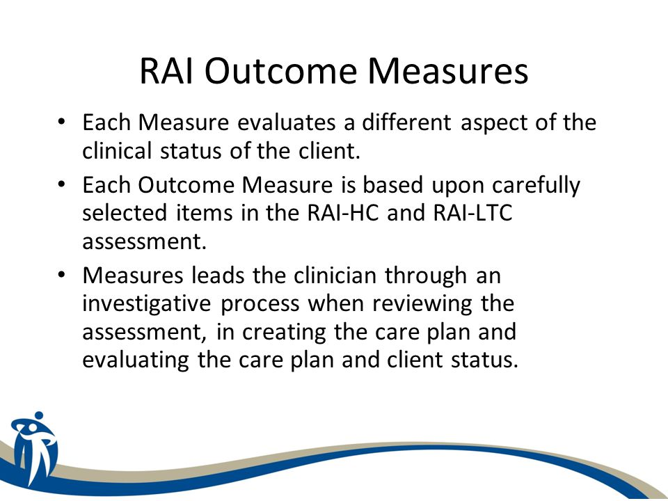 RAI Outcome Measures IADL Difficulty (RAI-HC) IADL Involvement (RAI-HC) Cognitive Performance Scale Depression Rating Scale Pain Scale Index of Social Engagement (RAI-LTC) ADL Self-Performance Hierarchy Scale CHESS Scale – Changes in Health, End-stage disease and Signs and Symptoms MAPLe Score – Method of Assigning Priority Levels (RAI- HC)