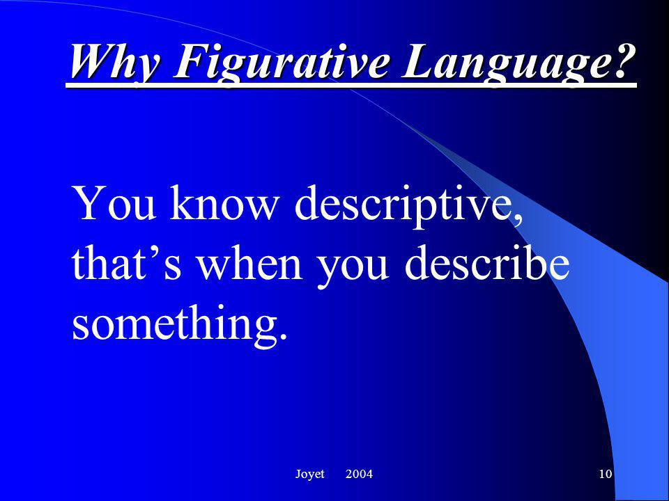 Joyet 200410 Why Figurative Language? You know descriptive, that's when you describe something.