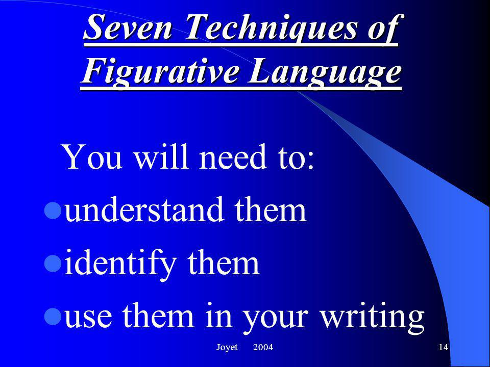 Joyet 200414 Seven Techniques of Figurative Language You will need to: understand them identify them use them in your writing