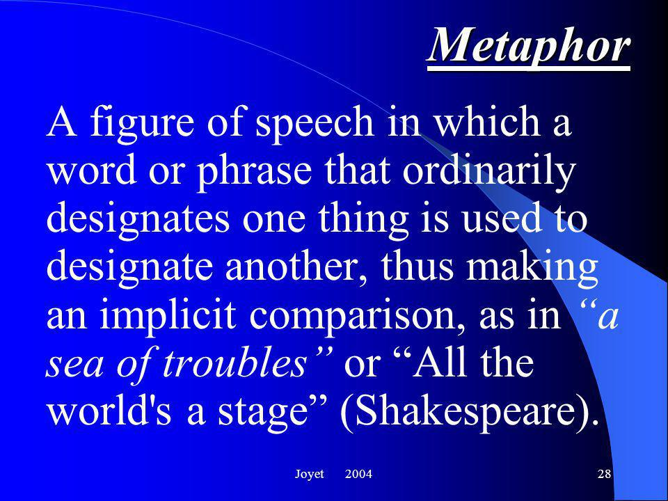 Joyet 200428Metaphor A figure of speech in which a word or phrase that ordinarily designates one thing is used to designate another, thus making an implicit comparison, as in a sea of troubles or All the world s a stage (Shakespeare).