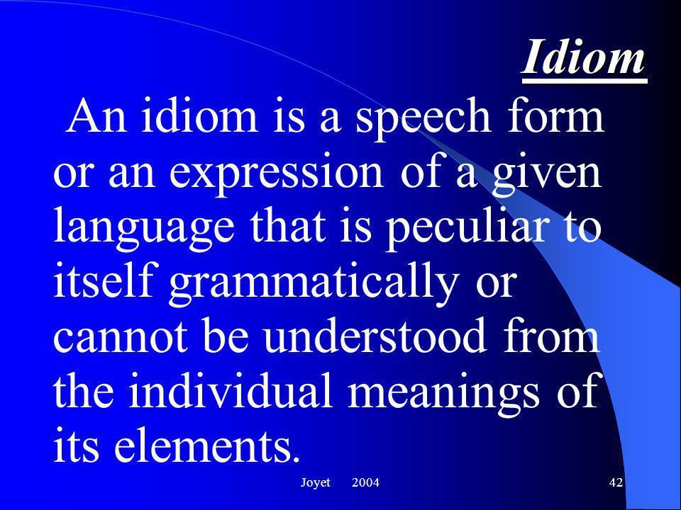 Joyet 200442 Idiom An idiom is a speech form or an expression of a given language that is peculiar to itself grammatically or cannot be understood from the individual meanings of its elements.