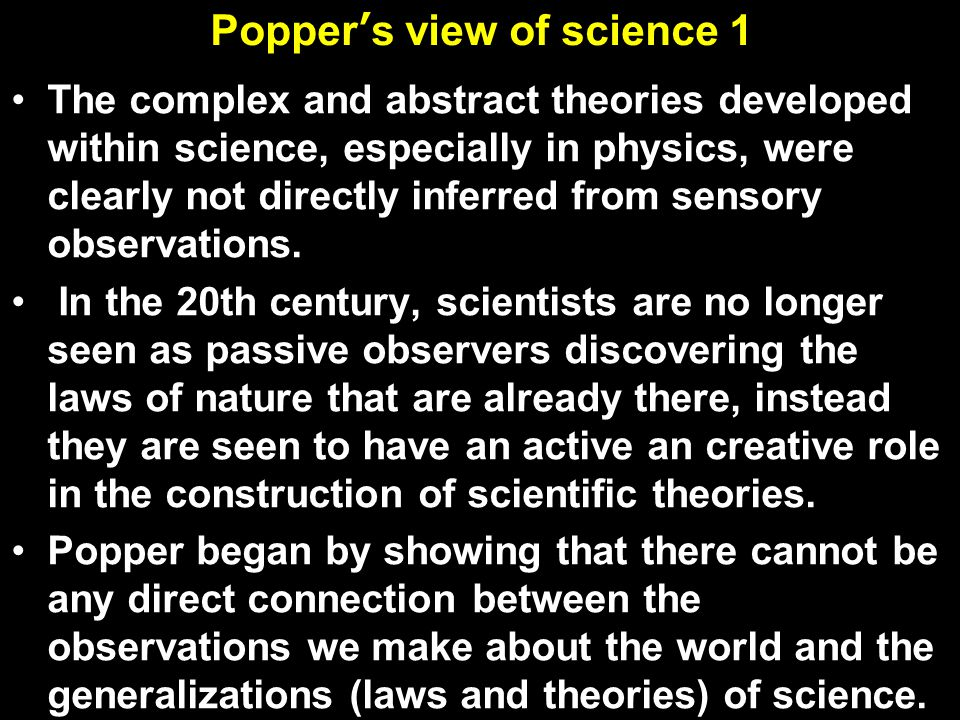Popper's view of science Popper realized that science advances instead by deductive falsification through a process of conjectures and refutations According to Popper, it is imagination and creativity, not induction, that generates real scientific theories -- how Einstein could study the universe with only a piece of chalk.