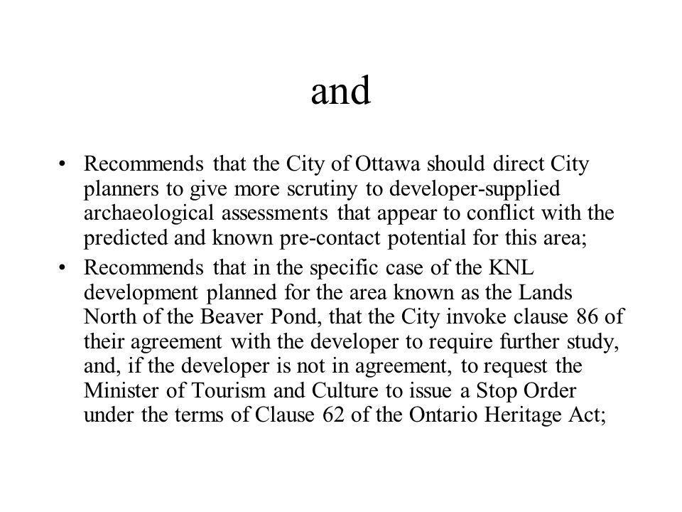 and Recommends that the City of Ottawa develop a clear research strategy and comprehensive management strategies for conserving pre-contact archaeology in the Ottawa area; Recommends that the City of Ottawa ensure that there is no destruction of any potential sites before a research and management strategy is in place; Recommends and strongly encourages the City to explore possibilities with the National Capital Commission and with Parks Canada of acquiring the lands and preserving the South March Highlands for both its ecological and its heritage value;