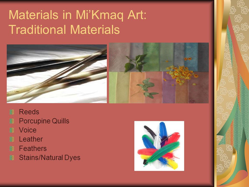 Materials in Mi'Kmaq Art: Modern Materials The same materials you would expect in any art Messages tend to be culturally relevant to the Mi'Kmaq experience