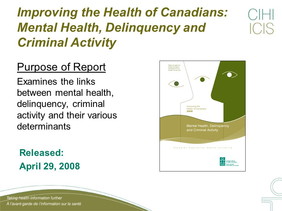 Improving the Health of Canadians: Mental Health, Delinquency and Criminal Activity How the Report is Organized Section One Looks at what factors related to mental health within the individual, family, school/peer and community contexts are related to youth delinquency in either a protective or risk capacity Section Two Looks at people with a mental illness who were or are involved with the criminal justice system (that is, in a mental health bed with a criminal history or in a correctional facility with a mental illness)