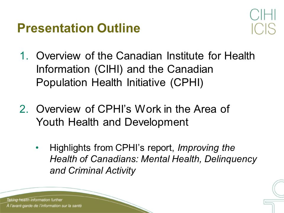 About the Canadian Institute for Health Information (CIHI) Health Information Research and Analysis Health Indicators Data Holdings Standards Laying a foundation for health information Capturing the portrait of health care Building new health knowledge Taking health information further Privacy, Confidentiality and Security Communication, Consultation and Dissemination
