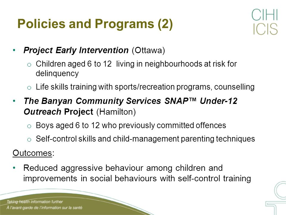 Policies and Programs (3) Syracuse Family Development Research Project (Syracuse) o 108 disadvantaged families o Individualized daycare services, parental training, in-home support Strong Families, Strong Children (Moncton) o Families with children aged 5 to 12 who displayed risk factors for crime and victimization o In-home support, family nurturing program, parent support group, social skills training, respite care Outcomes: Increased self-efficacy and reduced juvenile delinquency with family-skills training in early childhood