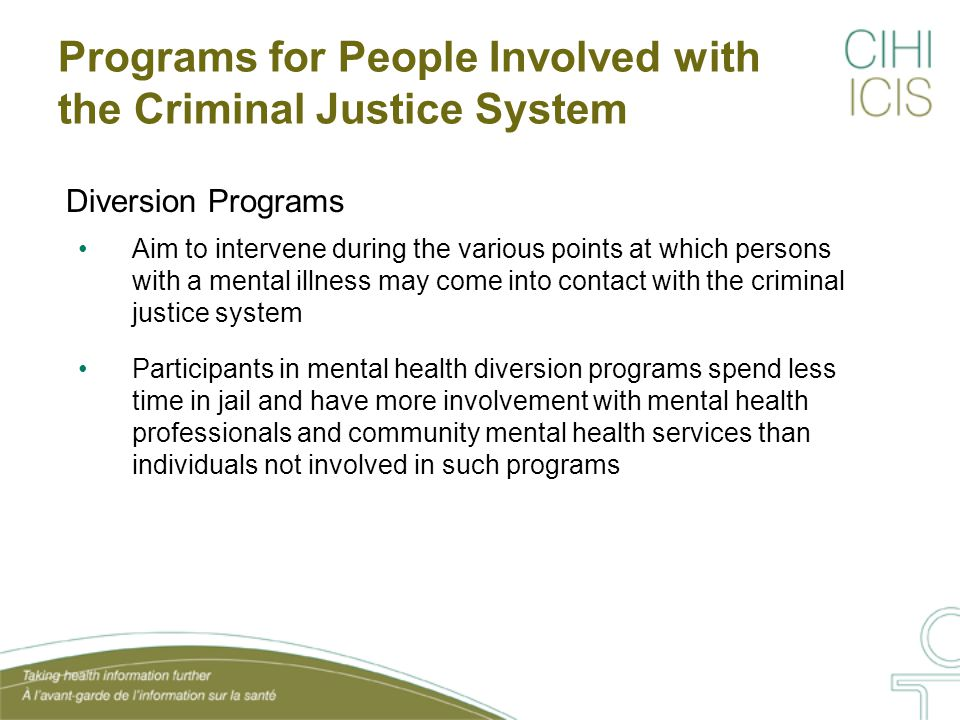 Programs in Correctional Facilities Many jurisdictions offer mental health-related programming for offenders in institutional settings, including substance abuse treatment; violence prevention; and stress and anger management Preliminary evaluations speak to the effectiveness of violence prevention and anger management programs offered in correctional facilities Little is known about the long-term impacts on mental health– related outcomes or the accessibility of programs to offenders, particularly among those with mental health issues