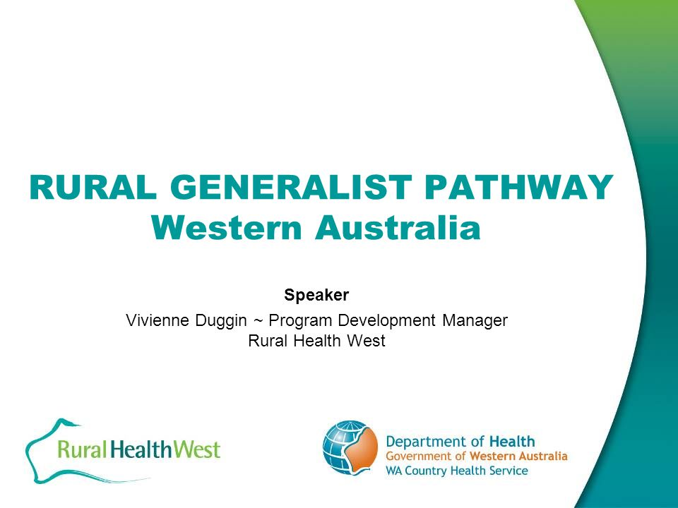 RURAL GENERALIST PATHWAY – WA Background Western Australia: has relied on a generalist workforce in the past has an ageing workforce has a serious deficiency in procedural cover currently is 60 doctors short has a mal-distribution of workforce and a high turnover in remote areas relies heavily on IMGs which make up 50.5 per cent of rural GPs and 56 per cent of rural specialists annually recruits 60 doctors to work in rural Western Australia needs to increase training to produce at least 40 doctors per annum