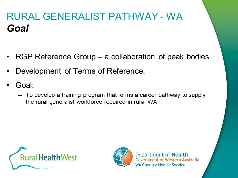 RURAL GENERALIST PATHWAY- WA RGP Overview To enable doctors to undertake their training in regional Western Australia building on existing training places.