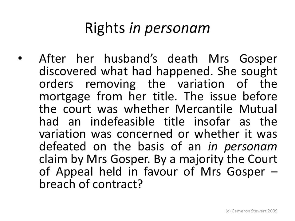(c) Cameron Stewart 2009 Rights in personam There were other factors, the main one being that, in producing the title to have the variation registered, Mercantile Mutual had acted without the authority of Mrs Gosper.