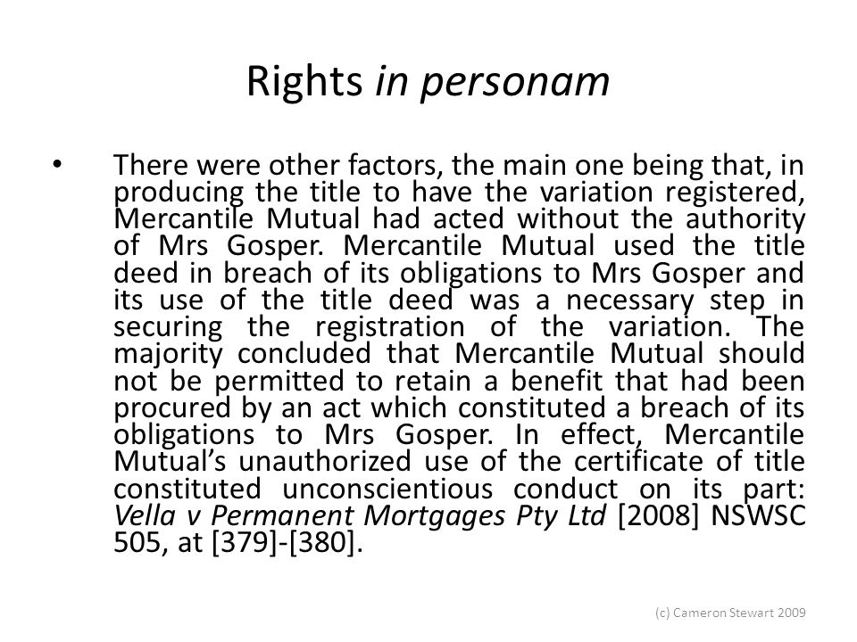 (c) Cameron Stewart 2009 Rights in personam Meagher JA gives a strong dissent Meagher JA, at 52, argued that, if the loan to Mr Gosper had proceeded simply by means of discharging the existing mortgage over Mrs Gosper's land and was replaced by a new, albeit forged, mortgage to Mercantile Mutual in an amount to cover the original loan and the loan to Mr Gosper, Mercantile Mutual would have obtained, pursuant to Frazer v Walker, an indefeasible title.