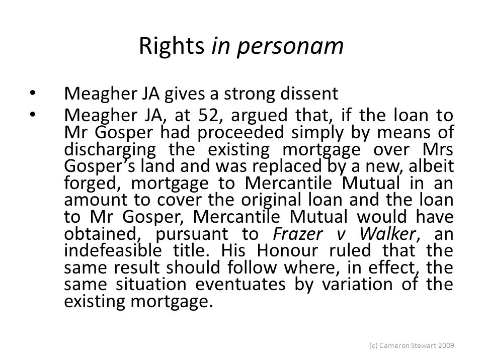 (c) Cameron Stewart 2009 Rights in personam Butt, 'Indefeasibility and Sleight of Hand' (1992) 66 Australian Law Journal 596 at 597: Given that registration confers indefeasibilty, that the mortgagee had no knowledge of the fraud, and that production of the certificate of title was an essential - albeit mechanical - requirement for registration, the personal equities principle should not be used in a case like the present to cut back the benefits of indefeasibility.