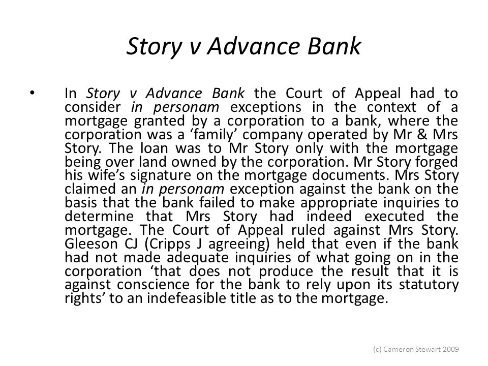 (c) Cameron Stewart 2009 Story v Advance Bank Gleeson CJ, at 737 (Cripps J, at 742, agreeing), held that even if the bank had not made adequate inquiries of what was going on in the corporation 'that does not produce the result that it is against conscience for the bank to rely upon its statutory rights' to an indefeasible title as to the mortgage.
